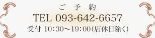 ご予約TEL 093-642-6657受付 10:30~19:00(店休日除く)